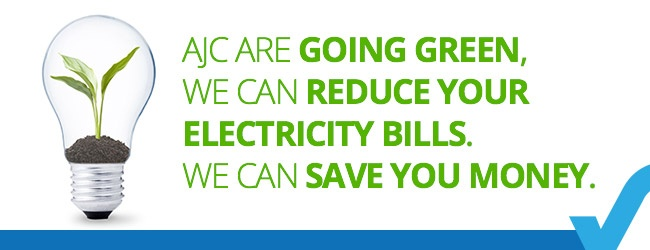AJC are going Green, we can reduce your electricity bills. We can save you money.